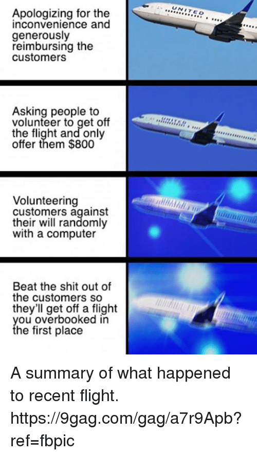 9gag, Dank, and Shit: Apologizing for the  inconvenience and  generously  reimbursing the  customers  Asking people to  volunteer to get off  the flight and only  offer them $800  Volunteering  customers against  their will randomly  with a computer  Beat the shit out of  the customers so  they'll get off a flight  you overbooked in  the first place  UNIT  EO  A,,,,,,,,,,,, A summary of what happened to recent flight. https://9gag.com/gag/a7r9Apb?ref=fbpic