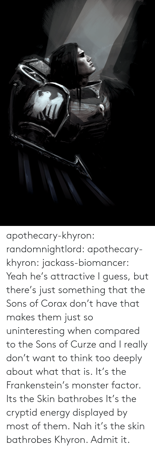 Energy, Monster, and Tumblr: apothecary-khyron:  randomnightlord:  apothecary-khyron:  jackass-biomancer:  Yeah he's attractive I guess, but there's just something that the Sons of Corax don't have that makes them just so uninteresting when compared to the Sons of Curze and I really don't want to think too deeply about what that is.   It's the Frankenstein's monster factor.   Its the Skin bathrobes   It's the cryptid energy displayed by most of them.   Nah it's the skin bathrobes Khyron. Admit it.