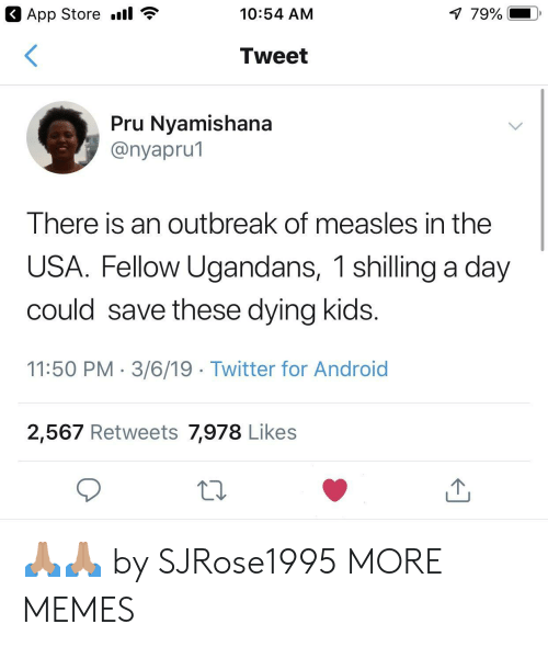 Android, Dank, and Memes: App Store .il  10:54 AM  79%  Tweet  Pru Nvamishana  @nyapru1  I here is an outbreak of measles in the  USA. Fellow Ugandans, 1 shilling a day  could save these dying kids  11:50 PM. 3/6/19 Twitter for Android  2,567 Retweets 7,978 Likes 🙏🏽🙏🏽 by SJRose1995 MORE MEMES