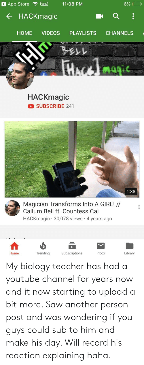Saw, Teacher, and Videos: App StoreVPN 11:08 PM  6%    K HACKmagic  HOME VIDEOS PLAYLISTS CHANNELS  Nai  HACKmagic  SUBSCRIBE 241  1:38  Magician Transforms Into A GIRL! /  Callum Bell ft. Countess Cai  HACKmagic 30,078 views 4 years ago  Trending  nbox  Home  Subscriptions  Library My biology teacher has had a youtube channel for years now and it now starting to upload a bit more. Saw another person post and was wondering if you guys could sub to him and make his day. Will record his reaction explaining haha.