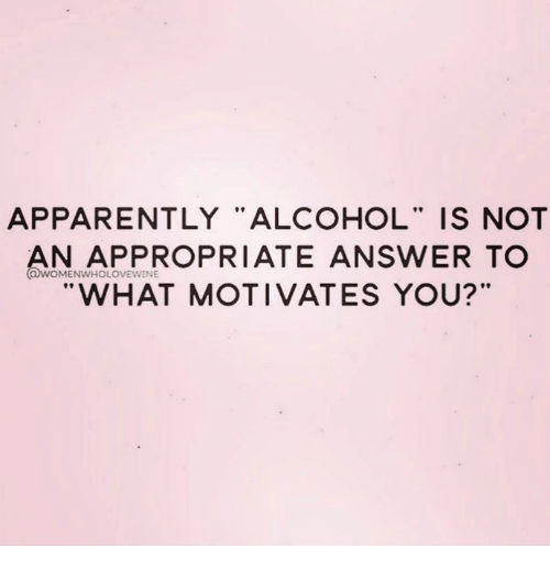 APPARENTLY ALCOHOL IS NOT AN APPROPRIATE ANSWER TO WHAT MOTIVATES YOU? |  Meme On Me.me  What Motivates You