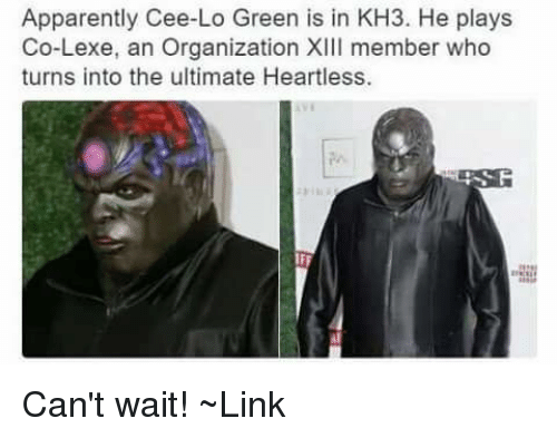 Apparently, Memes, and Link: Apparently Cee-Lo Green is in KH3. He plays  Co-Lexe, an Organization XIII member who  turns into the ultimate Heartless. Can't wait! ~Link