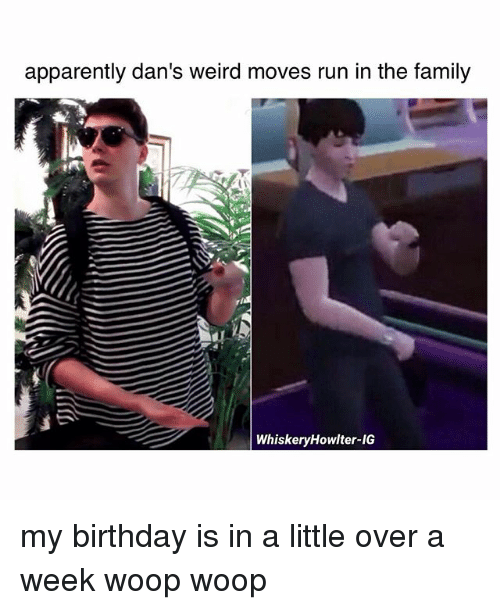 Apparently, Birthday, and Family: apparently dan's weird moves run in the family  WhiskeryHowlter-IGS my birthday is in a little over a week woop woop