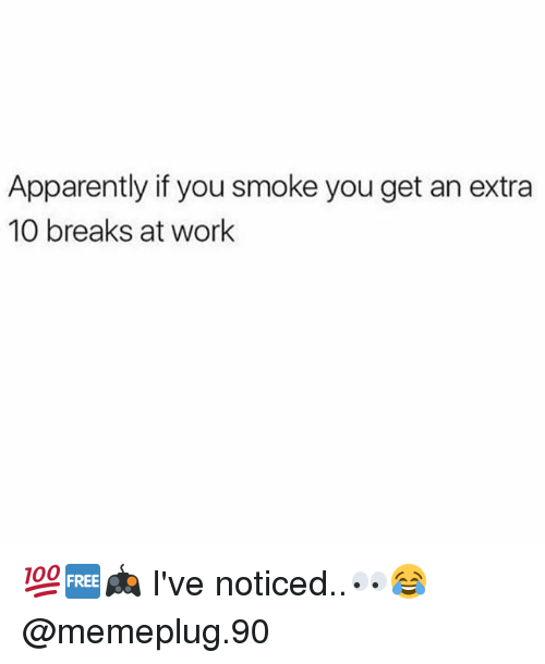 Apparently, Memes, and Work: Apparently if you smoke you get an extra  10 breaks at work 💯🆓🎮 I've noticed..👀😂 @memeplug.90