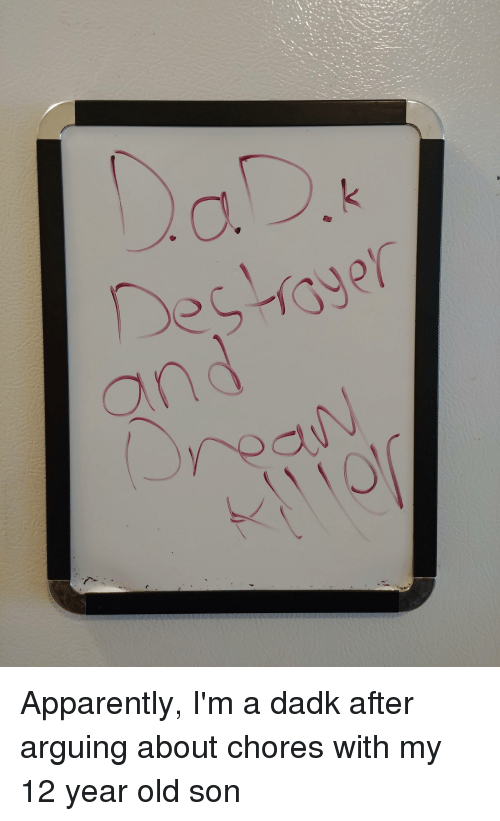 Apparently, Funny, and Old: Apparently, I'm a dadk after arguing about chores with my 12 year old son