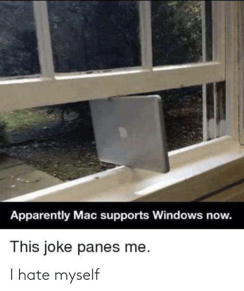 Apparently, Windows, and Mac: Apparently Mac supports Windows now.  This joke panes me. I hate myself