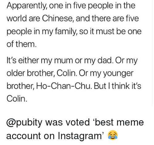 Apparently, Dad, and Family: Apparently, one in five people in the  world are Chinese, and there are five  people in my family, so it must be one  of them.  It's either my mum or my dad. Or my  older brother, Colin. Or my younger  brother, Ho-Chan-Chu. But I think it's  Colin @pubity was voted 'best meme account on Instagram' 😂