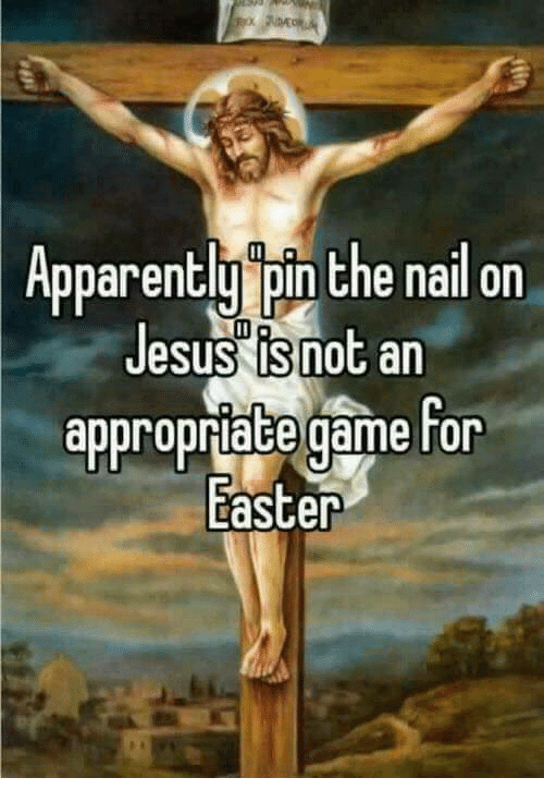 apparently pin the nail on jesus is not an appropriate 15793358 search funny easter memes on me me,Easter Memes Jesus