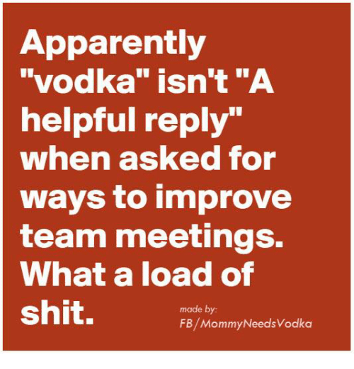 "Apparently, Dank, and Shit: Apparently  ""vodka"" isn't ""A  helpful reply""  when asked for  ways to improve  team meetings.  What a load of  shit.  made by  FB/MommyNeedsVodka"