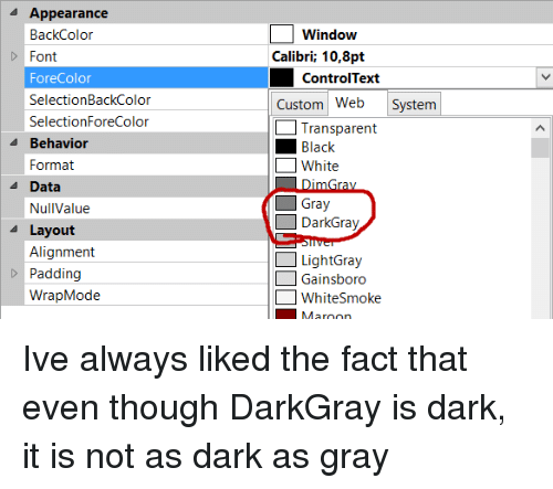 Black, Transparent, and White: Appearance  BackColor  Font  ForeColor  SelectionBackColor  SelectionForeColor  Window  Calibri; 10,8pt  ControlText  Custom Web System  Transparent  Black  White  4 Behavior  Format  A Data  Gray  DarkGray  NullValue  Layout  Alignment  Padding  WrapMode  LightGray  Gainsboro  WhiteSmoke Ive always liked the fact that even though DarkGray is dark, it is not as dark as gray