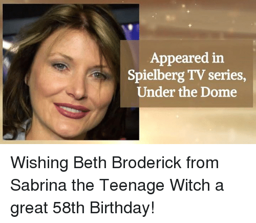 Birthday, Memes, and Beth Broderick: Appeared in  Spielberg TV series  Under the Dome Wishing Beth Broderick from Sabrina the Teenage Witch a great 58th Birthday!