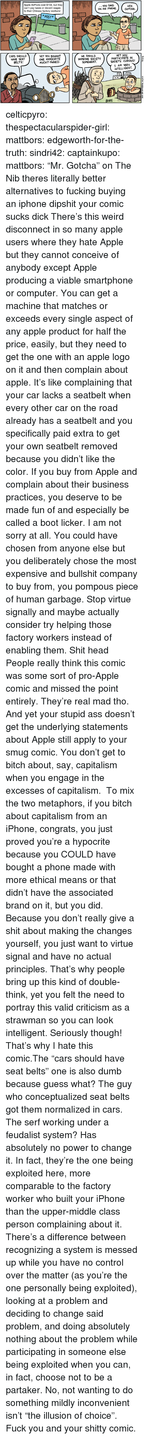 """Apple, Ass, and Bitch: Apple AirPods cost $159, but they  can't pay taxes or decent wages  to their Chinese factory workers!  you SAID  ON AN iPHONE.GOTCHA  HEH  *POST*  CARS SHOULD  HAVE SEAT  BELTS!  YET YOU BOUGHT  ONE. HyPOCRITE  MUCH? OWNED.  WE SHOULD  YET YOu  SOCIETY . CURIOUS!  I AM VERY  IMPROVE SOCIETYPARTICIPATE IN  SOMEWHAT.  INTELLIGENT  BORS celticpyro:  thespectacularspider-girl: mattbors:  edgeworth-for-the-truth:  sindri42:  captainkupo:  mattbors: """"Mr. Gotcha"""" on The Nib  theres literally better alternatives to fucking buying an iphone dipshit your comic sucks dick  There's this weird disconnect in so many apple users where they hate Apple but they cannot conceive of anybody except Apple producing a viable smartphone or computer. You can get a machine that matches or exceeds every single aspect of any apple product for half the price, easily, but they needto get the one with an apple logo on it and then complain about apple. It's like complaining that your car lacks a seatbelt when every other car on the road already has a seatbelt and you specifically paid extra to get your own seatbelt removed because you didn't like the color.   If you buy from Apple and complain about their business practices, you deserve to be made fun of and especially be called a boot licker. I am not sorry at all. You could have chosen from anyone else but you deliberately chose the most expensive and bullshit company to buy from, you pompous piece of human garbage. Stop virtue signally and maybe actually consider try helping those factory workers instead of enabling them. Shit head  People really think this comic was some sort of pro-Apple comic and missed the point entirely. They're real mad tho.  And yet your stupid ass doesn't get the underlying statements about Apple still apply to your smug comic. You don't get to bitch about, say, capitalism when you engage in the excesses of capitalism. To mix the two metaphors, if you bitch about capitalism from an iPhone, congrat"""