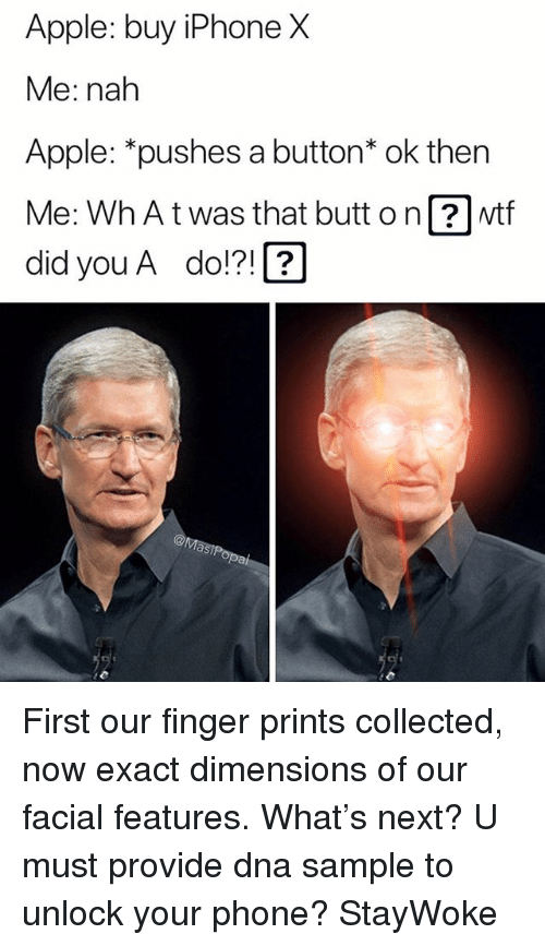 Apple, Butt, and Funny: Apple: buy iPhone X  Me: nah  Apple: *pushes a button* ok then  Me: Wh At was that butt o n wtf  did you A do!?!2 First our finger prints collected, now exact dimensions of our facial features. What's next? U must provide dna sample to unlock your phone? StayWoke