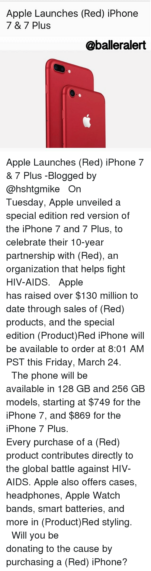 Memes, 🤖, and Hiv: Apple Launches (Red) iPhone  7 & 7 Plus  @balleralert Apple Launches (Red) iPhone 7 & 7 Plus -Blogged by @hshtgmike ⠀⠀⠀⠀⠀⠀⠀⠀⠀ ⠀⠀⠀⠀⠀⠀⠀⠀⠀ On Tuesday, Apple unveiled a special edition red version of the iPhone 7 and 7 Plus, to celebrate their 10-year partnership with (Red), an organization that helps fight HIV-AIDS. ⠀⠀⠀⠀⠀⠀⠀⠀⠀ ⠀⠀⠀⠀⠀⠀⠀⠀⠀ Apple has raised over $130 million to date through sales of (Red) products, and the special edition (Product)Red iPhone will be available to order at 8:01 AM PST this Friday, March 24. ⠀⠀⠀⠀⠀⠀⠀⠀⠀ ⠀⠀⠀⠀⠀⠀⠀⠀⠀ The phone will be available in 128 GB and 256 GB models, starting at $749 for the iPhone 7, and $869 for the iPhone 7 Plus. ⠀⠀⠀⠀⠀⠀⠀⠀⠀ ⠀⠀⠀⠀⠀⠀⠀⠀⠀ Every purchase of a (Red) product contributes directly to the global battle against HIV-AIDS. Apple also offers cases, headphones, Apple Watch bands, smart batteries, and more in (Product)Red styling. ⠀⠀⠀⠀⠀⠀⠀⠀⠀ ⠀⠀⠀⠀⠀⠀⠀⠀⠀ Will you be donating to the cause by purchasing a (Red) iPhone?