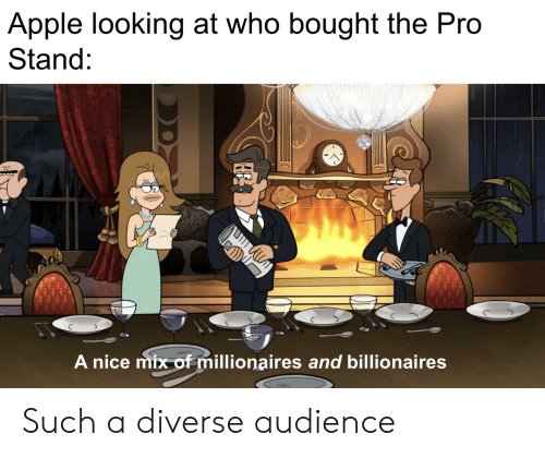 Apple, Dank Memes, and Pro: Apple looking at who bought the Pro  Stand:  A nice mix of millionaires and billionaires  DD Such a diverse audience