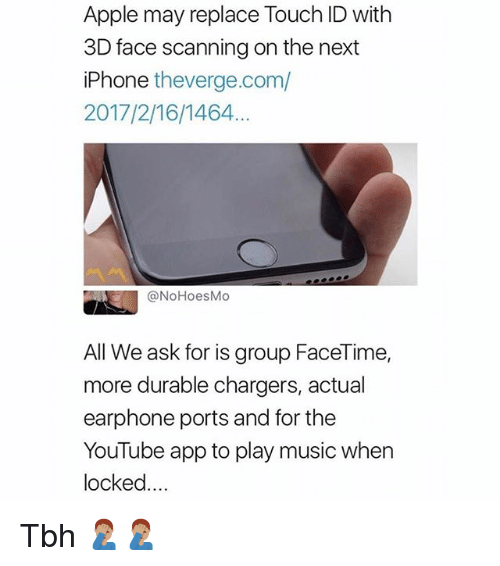 Apple, Facetime, and Iphone: Apple may replace Touch ID with  3D face scanning on the next  iPhone theverge.com/  2017/2/16/1464  @NoHoesMo  All We ask for is group FaceTime,  more durable chargers, actual  earphone ports and for the  YouTube app to play music when  locked... Tbh 🤦🏽♂️🤦🏽♂️