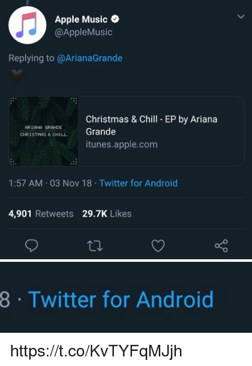 Android, Apple, and Ariana Grande: Apple Music  @AppleMusic  Replying to @ArianaGrande  Christmas & Chill EP by Ariana  Grande  ARIANA GRANDE ,  CHİR IST  S & CHILL  itunes.apple.com  1:57 AM 03 Nov 18 Twitter for Android  4,901 Retweets 29.7K Likes   8  Twitter for Android https://t.co/KvTYFqMJjh