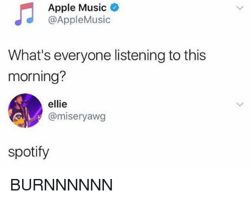 Apple, Music, and Spotify: Apple Music  @AppleMusic  What's everyone listening to this  morning?  ellie  @miseryawg  spotify BURNNNNNN