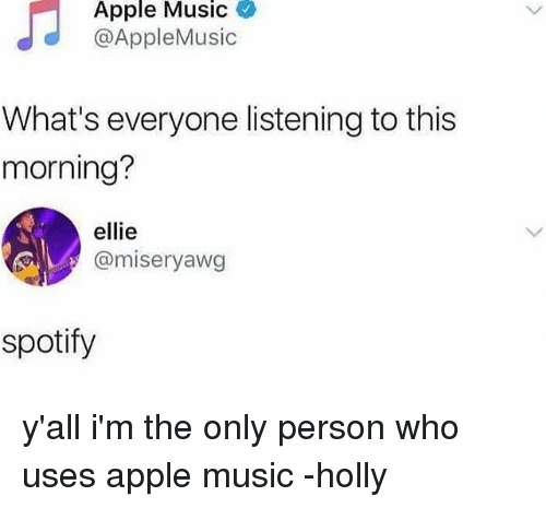 Apple, Memes, and Music: Apple Music  @AppleMusic  What's everyone listening to this  morning?  ellie  @miseryawg  spotify y'all i'm the only person who uses apple music -holly