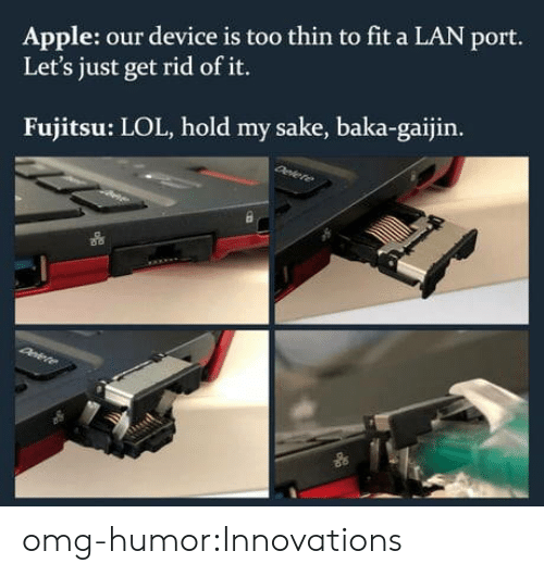 Apple, Lol, and Omg: Apple: our device is too thin to fit a LAN port.  Let's just get rid of it.  Fujitsu: LOL, hold my sake, baka-gaijin. omg-humor:Innovations