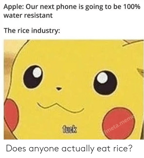 Apple, Meme, and Phone: Apple: Our next phone is going to be 100%  water resistant  The rice industry:  fuek  @meta.meme Does anyone actually eat rice?