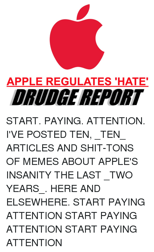 Apple, Memes, and Shit: APPLE REGULATES 'HATE  DRUDGE REPORT START. PAYING. ATTENTION. I'VE POSTED TEN, _TEN_ ARTICLES AND SHIT-TONS OF MEMES ABOUT APPLE'S INSANITY THE LAST _TWO YEARS_. HERE AND ELSEWHERE. START PAYING ATTENTION START PAYING ATTENTION START PAYING ATTENTION
