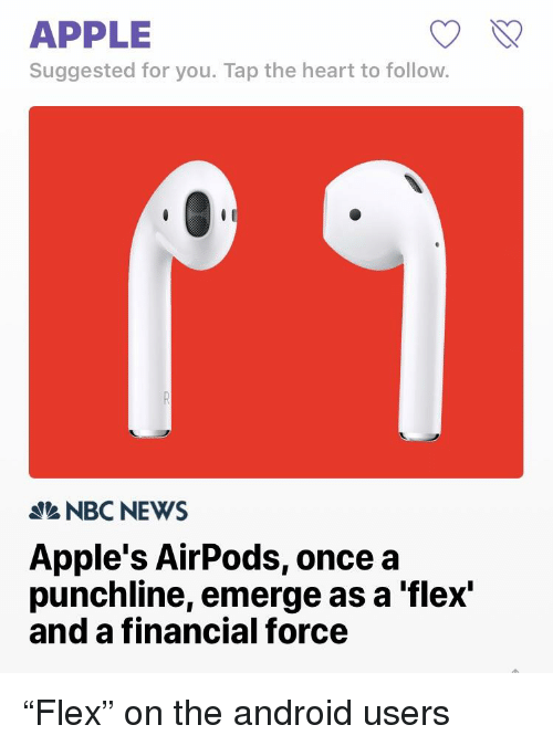 Android, Apple, and Flexing: APPLE  Suggested for you. Tap the heart to follow.  NBCNEWS  Apple's AirPods, once a  punchline, emerge as a 'flex'  and a financial force