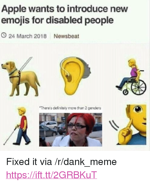 "Apple, Dank, and Definitely: Apple wants to introduce nevw  emojis for disabled people  O 24 March 2018 Newsbeat  There's definitely more than 2 genders <p>Fixed it via /r/dank_meme <a href=""https://ift.tt/2GRBKuT"">https://ift.tt/2GRBKuT</a></p>"