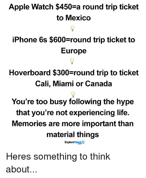 Apple, Apple Watch, and Hoverboard: Apple Watch $450-a round trip ticket  to Mexico  iPhone 6s $600 round trip ticket to  Europe  Hoverboard $300 round trip to ticket  Cali, Miami or Canada  You're too busy following the hype  that you're not experiencing life.  Memories are more important than  material things  Talent  Explore Heres something to think about...