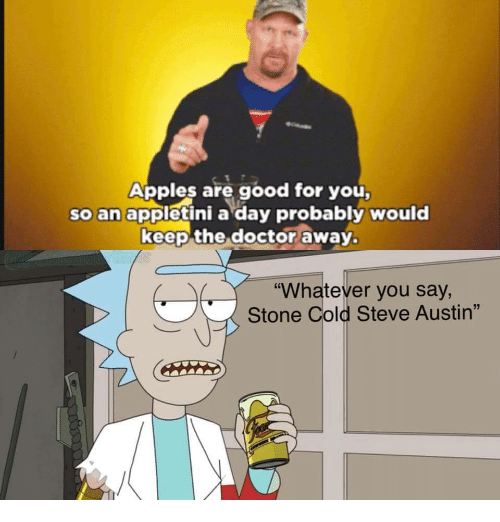 """Doctor, Good for You, and Stone Cold Steve Austin: Apples are good for you  so an appletini a day probably would  keep the doctor away.  """"Whatever you say,  Stone Cold Steve Austin"""""""