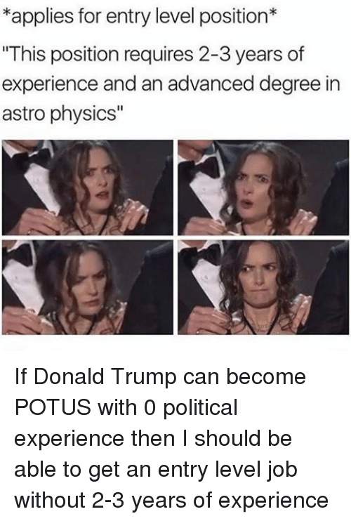 "Physical, Physics, and Experience: *applies for entry level position*  ""This position requires 2-3 years of  experience and an advanced degree in  astro physics"" If Donald Trump can become POTUS with 0 political experience then I should be able to get an entry level job without 2-3 years of experience"