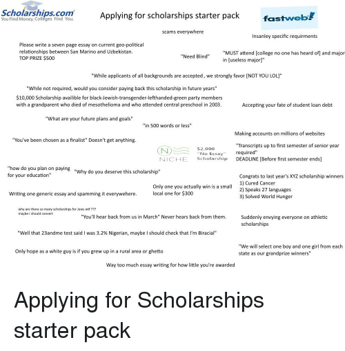 """College, Future, and Ghetto: Applying for scholarships starter pack  fastweb!  You Find Money. Colleges Find You.  scams everywhere  Insanley specific requirments  Please write a seven page essay on current geo-political  relationships between San Marino and Uzbekistan  TOP PRIZE $500  """"MUST attend [college no one has heard of] and major  in [useless major]""""  """"Need Blind""""  """"While applicants of all backgrounds are accepted, we strongly favor [NOT YOU LOL]""""  """"While not required, would you consider paying back this scholarship in future years""""  $10,000 Scholarship availible for black-Jewish-transgender-lefthanded-green party members  with a grandparent who died of mesothelioma and who attended central preschool in 2003  Accepting your fate of student loan debt  """"What are your future plans and goals""""  """"in 500 words or less""""  Making accounts on millions of websites  """"You've been chosen as a finalist"""" Doesn't get anything  Transcripts up to first semester of senior year  No Essayrequired""""  ScholarshiP  NICHE  DEADLINE [Before first semester ends]  how do you plan on paying ,  for your education""""  """"Why do you deserve this scholarship""""  Congrats to last year's XYZ scholarship winners  1) Cured Cancer  Only one you actually win is a small2) Speaks 27 languages  local one for $300  Writing one generic essay and spamming it everywehere  3) Solved World Hunger  scholarships for Jews wtf ???  why are there so many  maybe i should convert  """"You'll hear back from us in March"""" Never hears back from them  Suddenly envying everyone on athletic  scholarships  """"Well that 23andme test said I was 3.2% Nigerian, maybe I should check that I'm Biracial""""  """"We will select one boy and one girl from each  state as our grandprize winners""""  Only hope as a white guy is if you grew up in a rural area or ghetto  Way too much essay writing for how little you're awarded"""