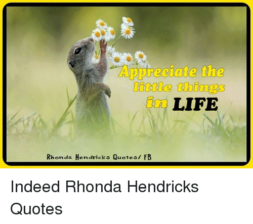 Appreciate The Little Things Life Rhonda Hendricks Quotes Fb Indeed
