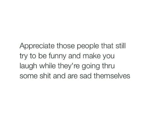 Funny, Memes, and Shit: Appreciate those people that still  try to be funny and make you  laugh while they're going thru  some shit and are sad themselves