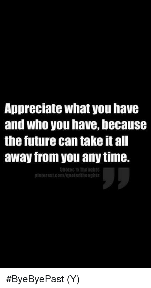 Appreciate What You Have And Who You Have Because The Future Can