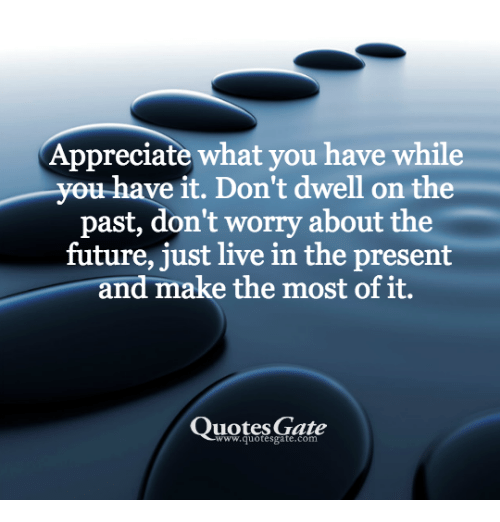 Appreciate What You Have While U Have It Dont Dwell On The Past Don