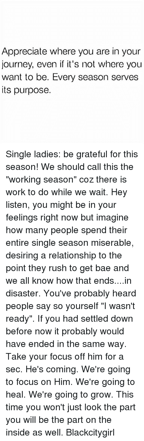 """Bae, Journey, and Memes: Appreciate where you are in your  journey, even if it's not where you  want to be. Every season serves  its purpose. Single ladies: be grateful for this season! We should call this the """"working season"""" coz there is work to do while we wait. Hey listen, you might be in your feelings right now but imagine how many people spend their entire single season miserable, desiring a relationship to the point they rush to get bae and we all know how that ends....in disaster. You've probably heard people say so yourself """"I wasn't ready"""". If you had settled down before now it probably would have ended in the same way. Take your focus off him for a sec. He's coming. We're going to focus on Him. We're going to heal. We're going to grow. This time you won't just look the part you will be the part on the inside as well. Blackcitygirl"""