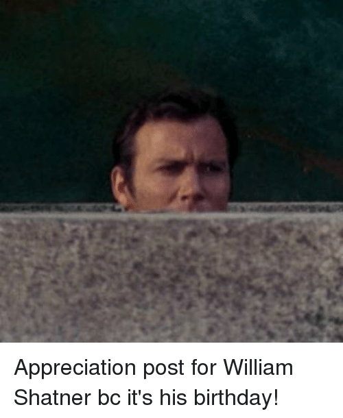 appreciation post for william shatner bc its his birthday 17312077 appreciation post for william shatner bc it's his birthday! meme