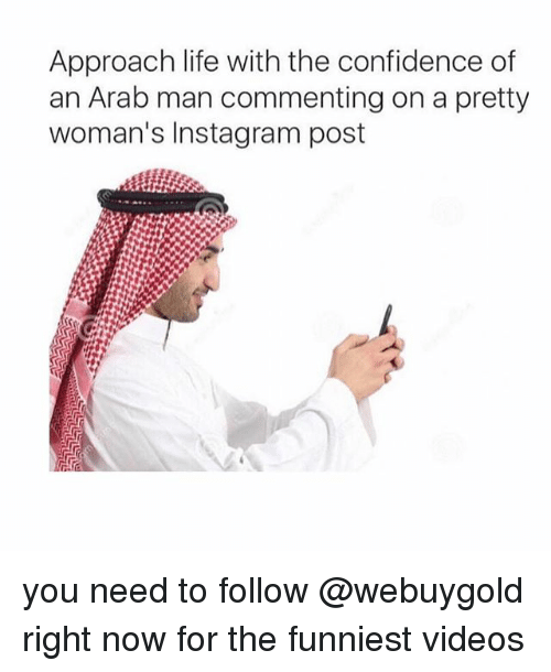 Confidence, Instagram, and Life: Approach life with the confidence of  an Arab man commenting on a pretty  woman's Instagram post you need to follow @webuygold right now for the funniest videos