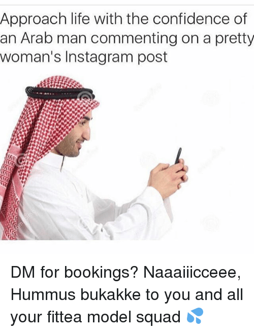 Confidence, Instagram, and Life: Approach life with the confidence of  an Arab man commenting on a pretty  woman's Instagram post DM for bookings? Naaaiiicceee, Hummus bukakke to you and all your fittea model squad 💦
