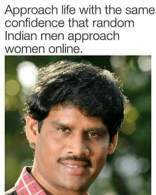 Confidence, Life, and Memes: Approach life with the same  confidence that random  Indian men approach  women online