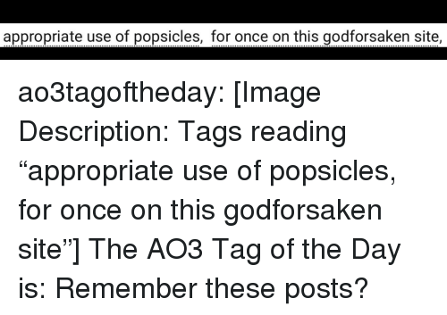 """Target, Tumblr, and Blog: appropriate use of popsicles, for once on this godforsaken site ao3tagoftheday:  [Image Description: Tags reading """"appropriate use of popsicles, for once on this godforsaken site""""]  The AO3 Tag of the Day is: Remember these posts?"""