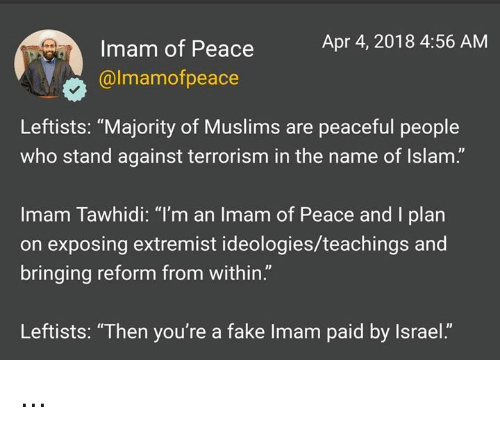 """Fake, Memes, and Islam: Apr 4, 2018 4:56 AM  Imam of Peace  @lmamofpeace  Leftists: """"Majority of Muslims are peaceful people  who stand against terrorism in the name of Islam.""""  Imam Tawhidi: """"I'm an Imam of Peace and I plan  on exposing extremist ideologies/teachings and  bringing reform from within.""""  Leftists: """"Then you're a fake Imam paid by Israel."""" ..."""