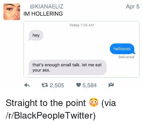 Blackpeopletwitter, Today, and Apr: Apr 5  @KIANAELIZ  IM HOLLERING  Today 7:39 AM  hey  helloooo  Delivered  that's enough small talk. let me eat  your as:S  2,505 5,584 <p>Straight to the point 😳 (via /r/BlackPeopleTwitter)</p>