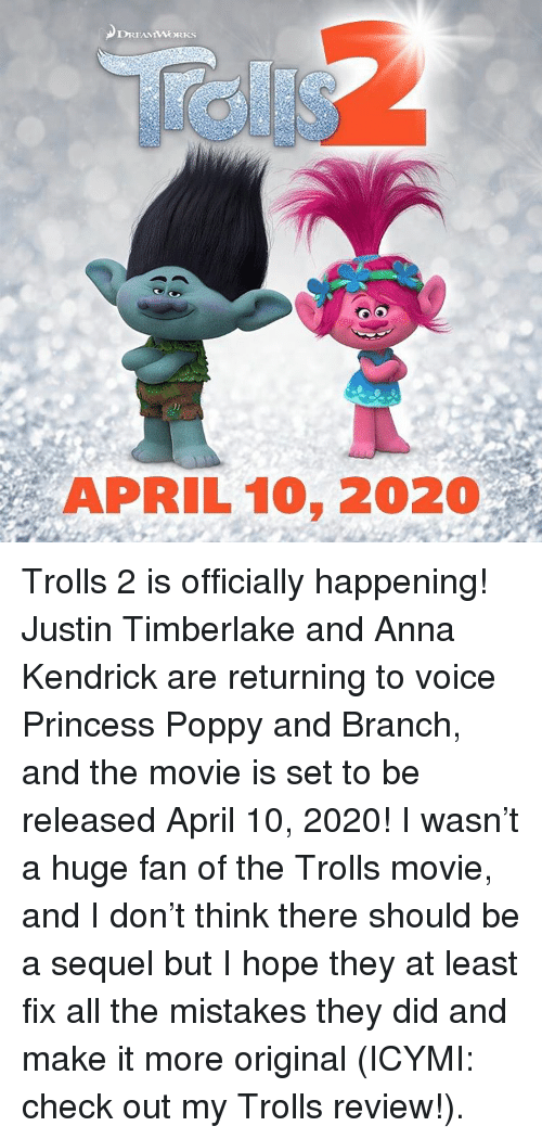 Anna, Anna Kendrick, and Memes: APRIL 10, 2020 Trolls 2 is officially happening! Justin Timberlake and Anna Kendrick are returning to voice Princess Poppy and Branch, and the movie is set to be released April 10, 2020! I wasn't a huge fan of the Trolls movie, and I don't think there should be a sequel but I hope they at least fix all the mistakes they did and make it more original (ICYMI: check out my Trolls review!).