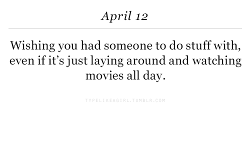 Movies, Stuff, and April: April 12  Wishing you had someone to do stuff with,  even if it's just laying around and watching  movies all day.