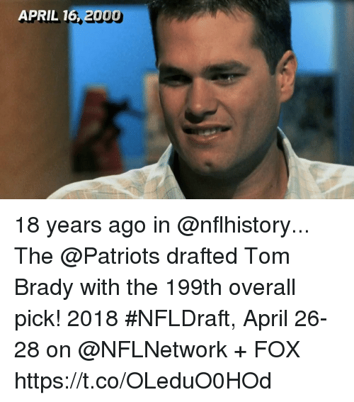 Memes, Patriotic, and Tom Brady: APRIL 16, 2000 18 years ago in @nflhistory...  The @Patriots drafted Tom Brady with the 199th overall pick!  2018 #NFLDraft, April 26-28 on @NFLNetwork + FOX https://t.co/OLeduO0HOd