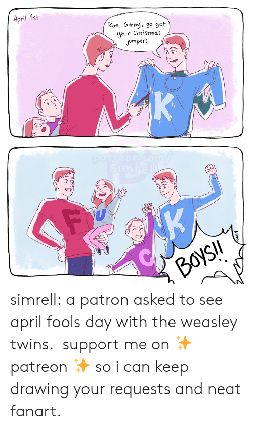 Christmas, Tumblr, and Twins: April 1st  Ron, Ginny, go get  your Christmas  jumpers  K  patreon.com  simre  K  BoysIl  kou simrell:  a patron asked to see april fools day with the weasley twins. support me on ✨ patreon✨ so i can keep drawing your requests and neat fanart.