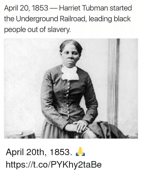 Harriet Tubman, Black, and April: April 20, 1853  Harriet Tubman started  the Underground Railroad, leading black  people out of slavery April 20th, 1853. 🙏 https://t.co/PYKhy2taBe
