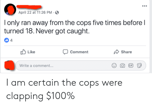 April, Never, and Thathappened: April 22 at 11:26 PM-S  lonly ran away from the cops five times before l  turned 18.Never got caught  4  Comment  Like  Share  Write a comment... I am certain the cops were clapping $100%
